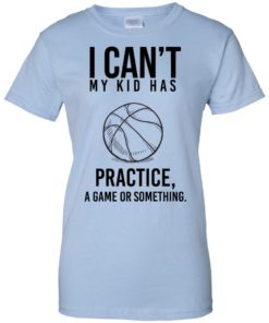image 94 247x296px I Can't My Kid Has Practice A Game Or Something T Shirts