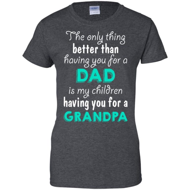 image 11 768x768px The Only Thing Better Than Having You For A Dad Is My Children Having You For A Grandpa T Shirts