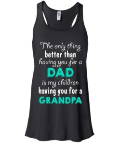 image 2 247x296px The Only Thing Better Than Having You For A Dad Is My Children Having You For A Grandpa T Shirts