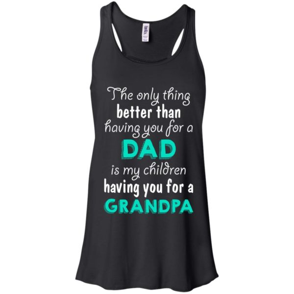 image 2 600x600px The Only Thing Better Than Having You For A Dad Is My Children Having You For A Grandpa T Shirts