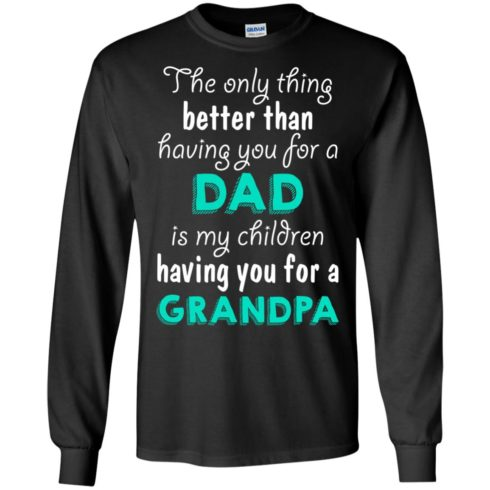 image 4 490x490px The Only Thing Better Than Having You For A Dad Is My Children Having You For A Grandpa T Shirts
