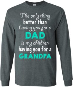 image 5 247x296px The Only Thing Better Than Having You For A Dad Is My Children Having You For A Grandpa T Shirts