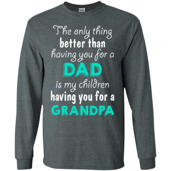 image 5 600x600px The Only Thing Better Than Having You For A Dad Is My Children Having You For A Grandpa T Shirts