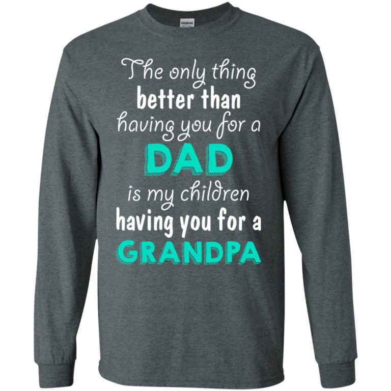 image 5 768x768px The Only Thing Better Than Having You For A Dad Is My Children Having You For A Grandpa T Shirts