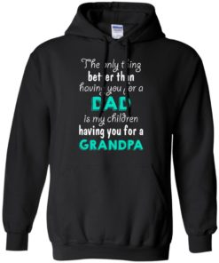 image 6 247x296px The Only Thing Better Than Having You For A Dad Is My Children Having You For A Grandpa T Shirts