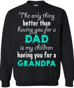 image 8 247x296px The Only Thing Better Than Having You For A Dad Is My Children Having You For A Grandpa T Shirts