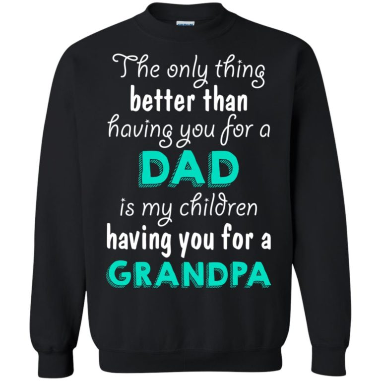 image 8 768x768px The Only Thing Better Than Having You For A Dad Is My Children Having You For A Grandpa T Shirts
