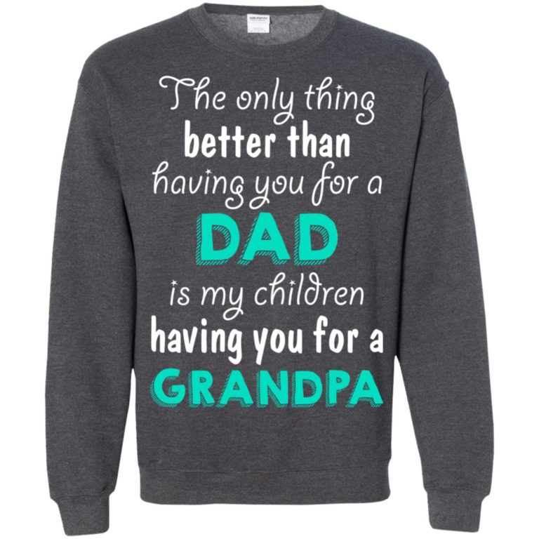 image 9 768x768px The Only Thing Better Than Having You For A Dad Is My Children Having You For A Grandpa T Shirts