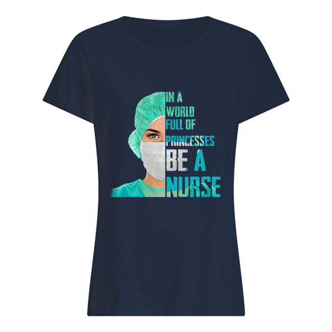 1601487927f9172ab026 2px In A World Full Of Princesses Be A Nurse Shirt