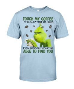 regular 350 247x296px Grinch | Touch My Coffee I Will Slap You So Hard Even Google Won't Be Able To Find You Shirt