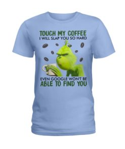 regular 354 247x296px Grinch | Touch My Coffee I Will Slap You So Hard Even Google Won't Be Able To Find You Shirt