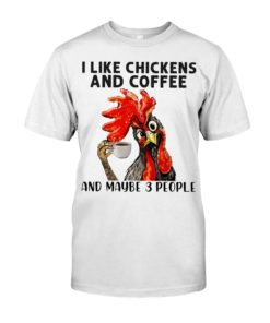 regular 455 1 247x296px I Like Chickens And Coffee And Maybe Three People Shirt