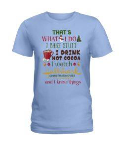 regular 993 247x296px That's What I Do I Bake Stuff I Drink Hot Cocoa I Watch Hallmark Christmas Movies Christmas Shirt